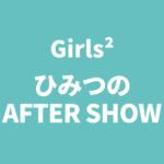 Girls2ひみつのアフターショー